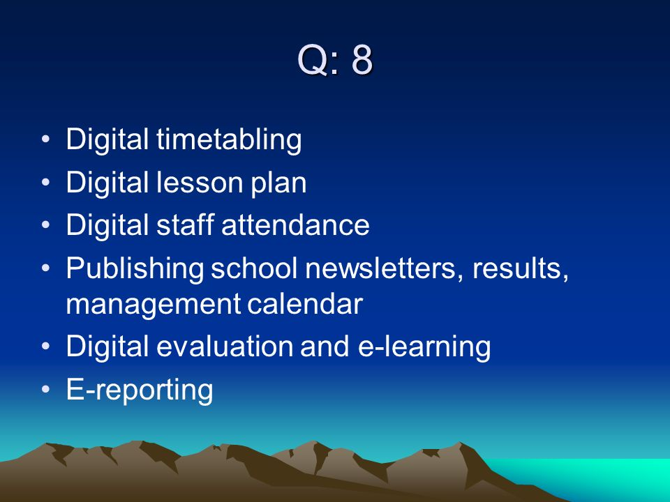 Q: 8 Digital timetabling Digital lesson plan Digital staff attendance Publishing school newsletters, results, management calendar Digital evaluation and e-learning E-reporting