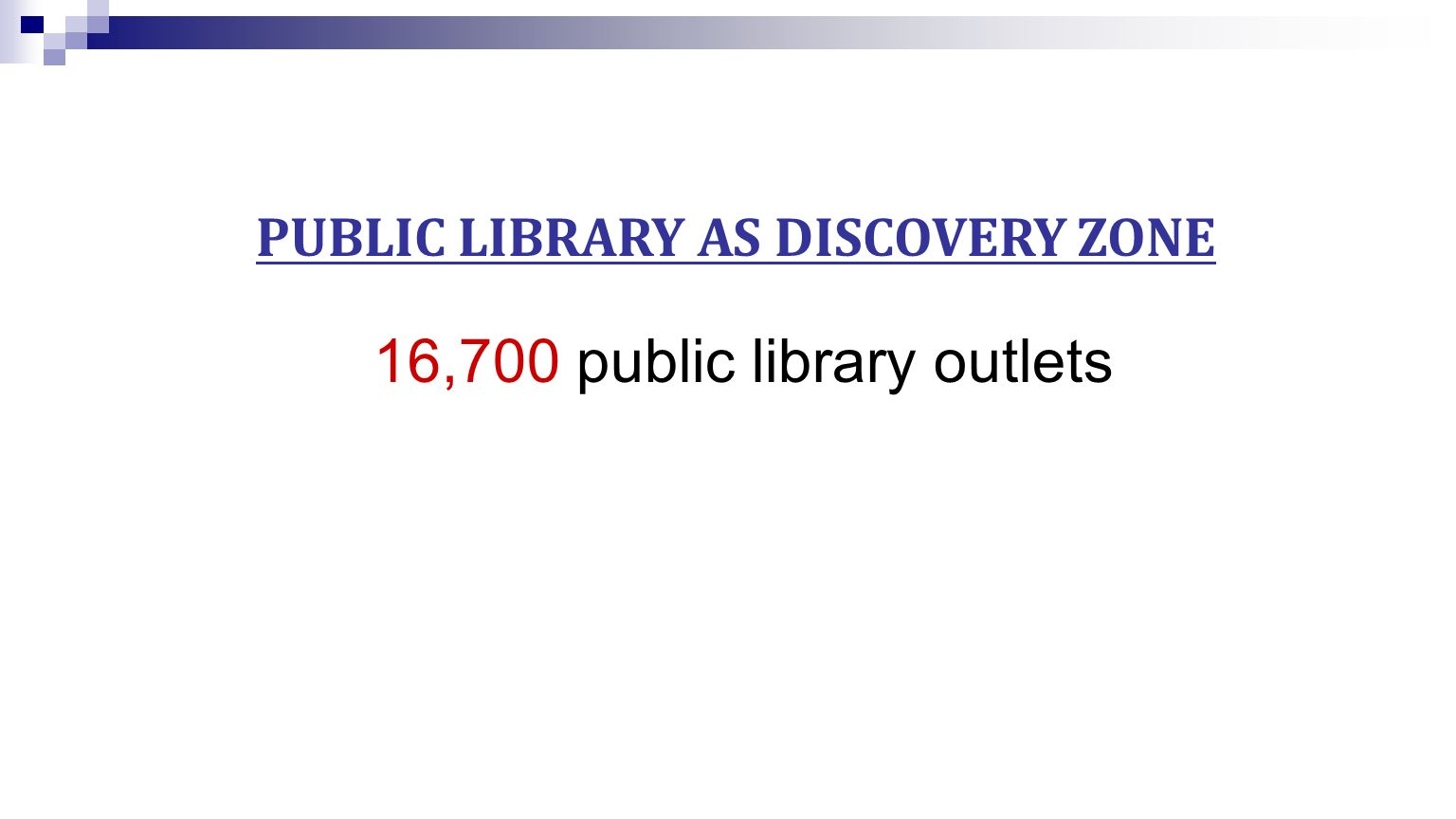 PUBLIC LIBRARY AS DISCOVERY ZONE 16,700 public library outlets