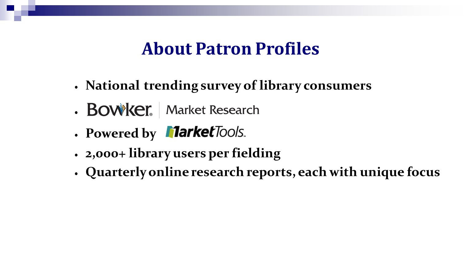 National trending survey of library consumers 2,000+ library users per fielding Powered by Quarterly online research reports, each with unique focus About Patron Profiles