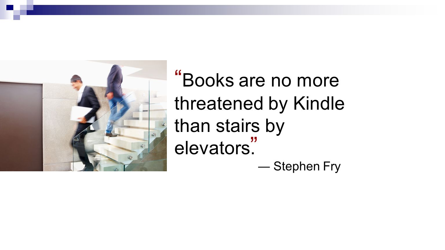 Books are no more threatened by Kindle than stairs by elevators. Stephen Fry