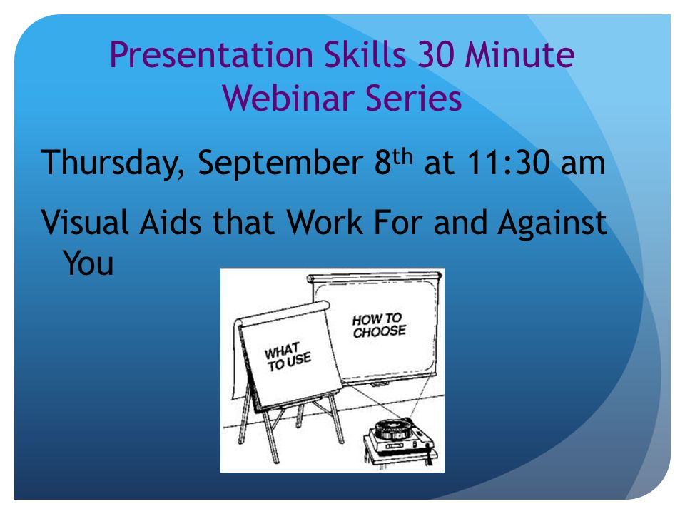 Presentation Skills 30 Minute Webinar Series Thursday, September 8 th at 11:30 am Visual Aids that Work For and Against You