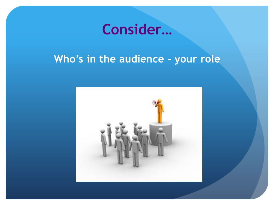 Consider… Whos in the audience – your role