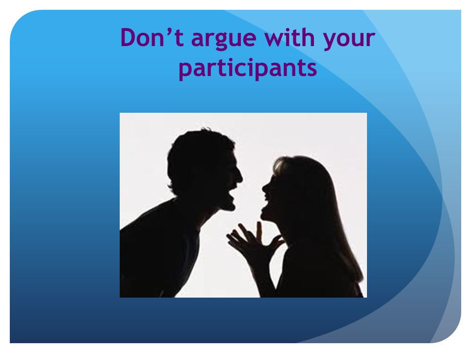 Dont argue with your participants