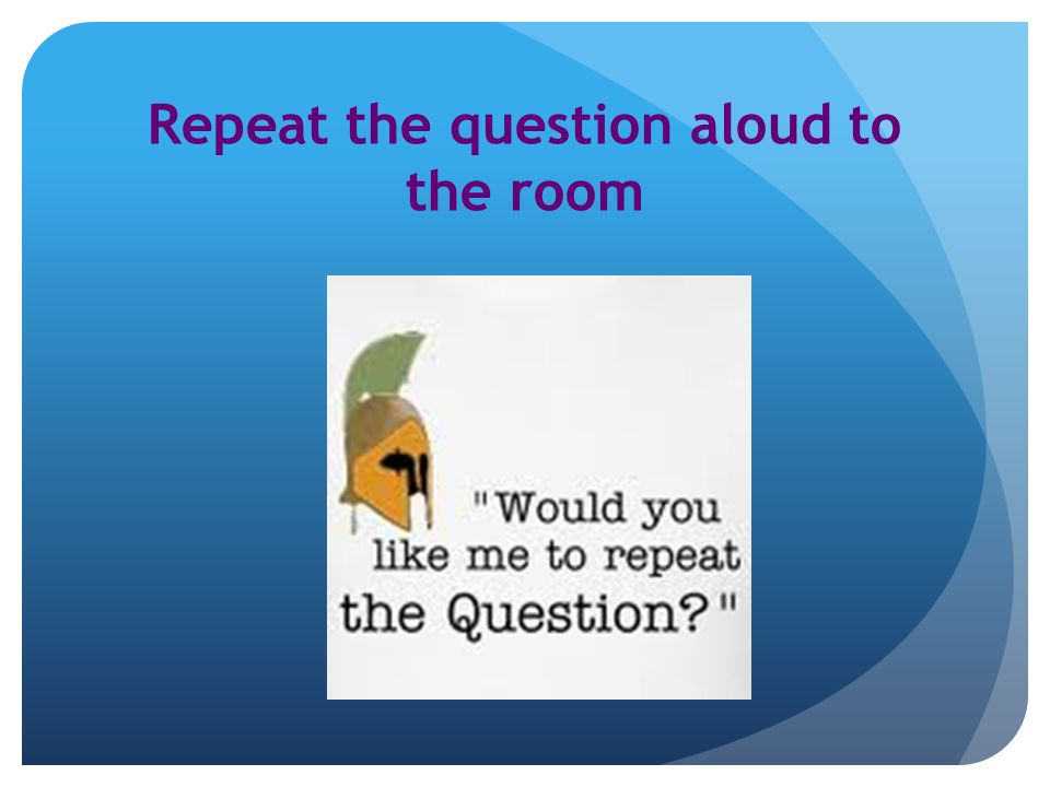 Repeat the question aloud to the room