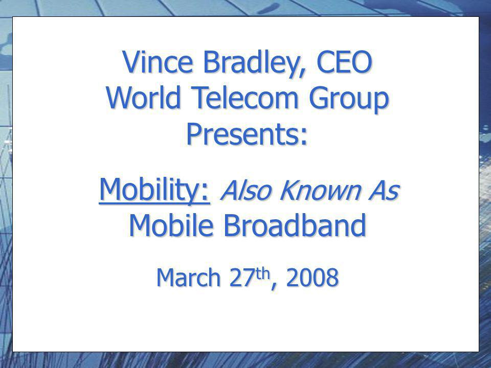 Vince Bradley, CEO World Telecom Group Presents: Mobility: Also Known As Mobile Broadband March 27 th, 2008