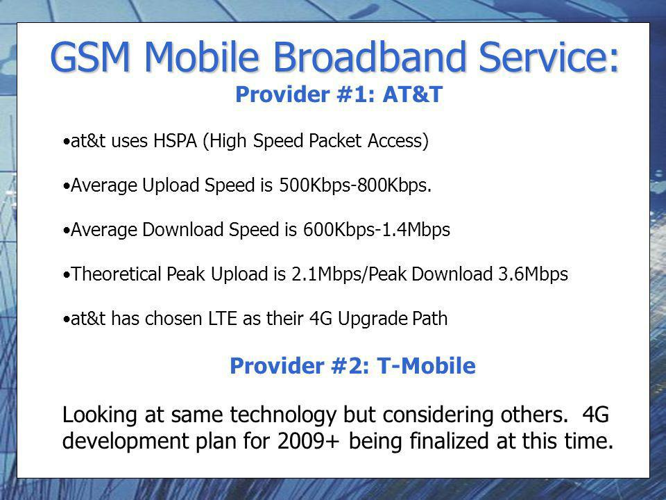 GSM Mobile Broadband Service: Provider #1: AT&T at&t uses HSPA (High Speed Packet Access) Average Upload Speed is 500Kbps-800Kbps.