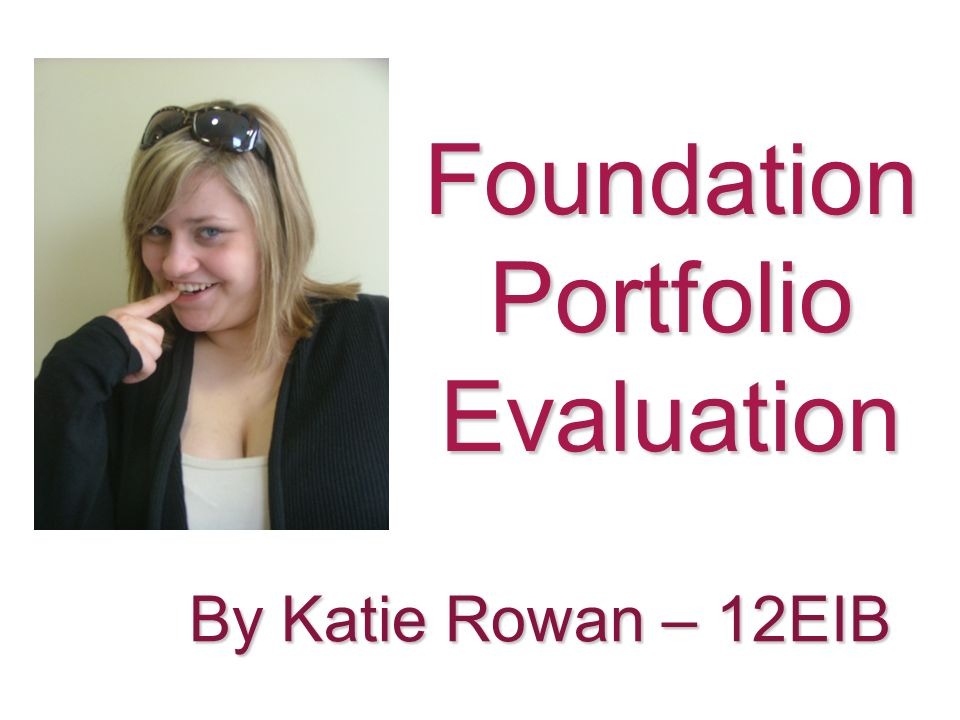 Foundation Portfolio Evaluation By Katie Rowan – 12EIB