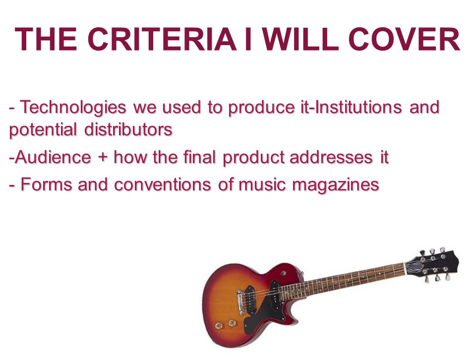 THE CRITERIA I WILL COVER Intend To Cover Technologies we used to produce it-Institutions and potential distributors - Technologies we used to produce it-Institutions and potential distributors Audience + how the final product addresses it -Audience + how the final product addresses it - Forms and conventions of music magazines