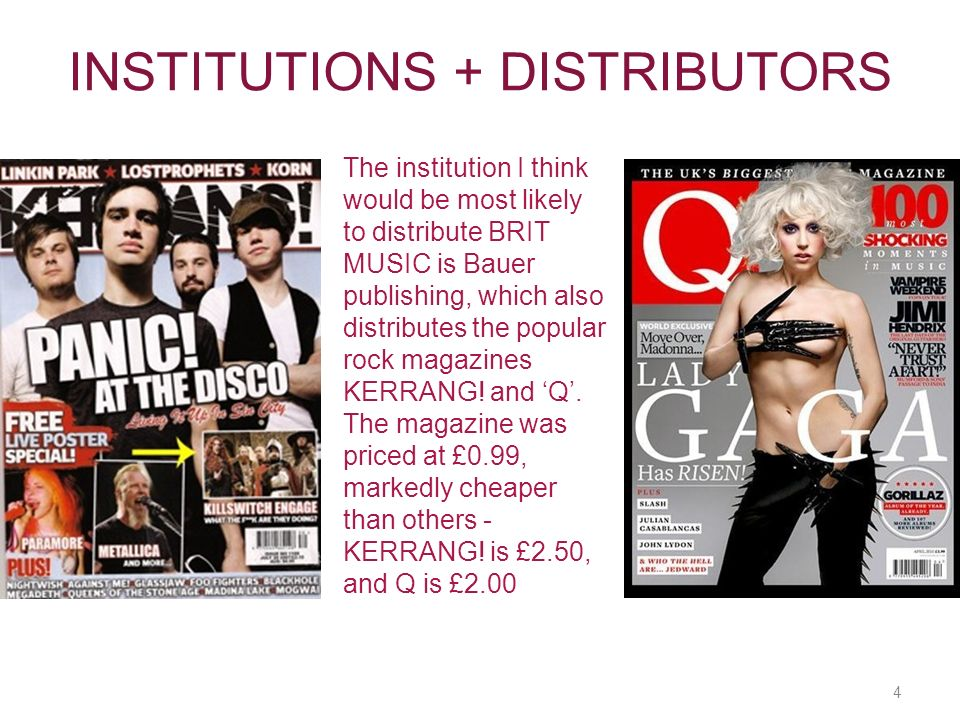 4 INSTITUTIONS + DISTRIBUTORS The institution I think would be most likely to distribute BRIT MUSIC is Bauer publishing, which also distributes the popular rock magazines KERRANG.