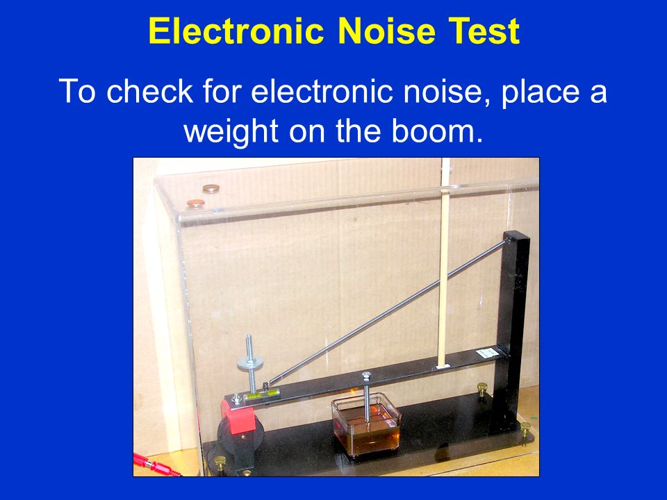 To check for electronic noise, place a weight on the boom. Electronic Noise Test
