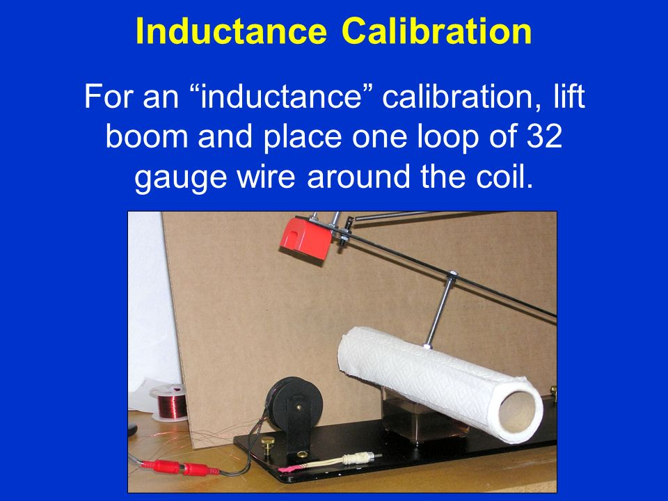 For an inductance calibration, lift boom and place one loop of 32 gauge wire around the coil.