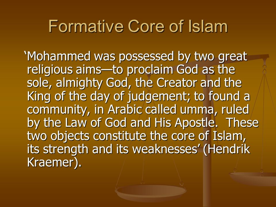 Formative Core of Islam Mohammed was possessed by two great religious aimsto proclaim God as the sole, almighty God, the Creator and the King of the day of judgement; to found a community, in Arabic called umma, ruled by the Law of God and His Apostle.