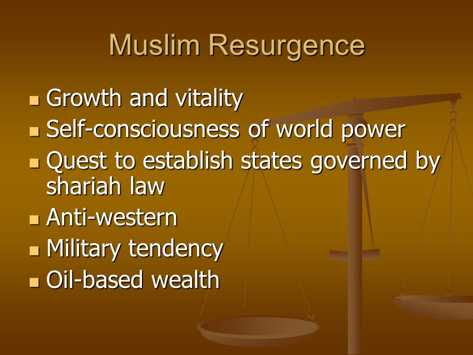Muslim Resurgence Growth and vitality Growth and vitality Self-consciousness of world power Self-consciousness of world power Quest to establish states governed by shariah law Quest to establish states governed by shariah law Anti-western Anti-western Military tendency Military tendency Oil-based wealth Oil-based wealth