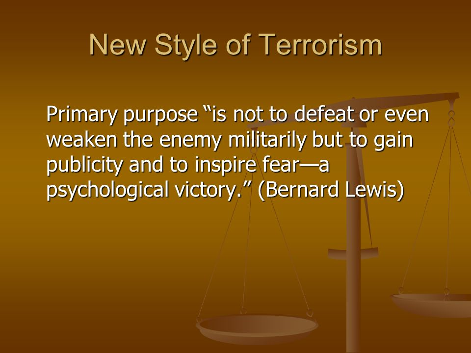 New Style of Terrorism Primary purpose is not to defeat or even weaken the enemy militarily but to gain publicity and to inspire feara psychological victory.
