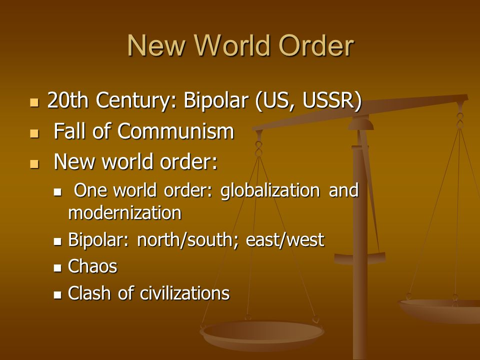 New World Order 20th Century: Bipolar (US, USSR) 20th Century: Bipolar (US, USSR) Fall of Communism Fall of Communism New world order: New world order: One world order: globalization and modernization One world order: globalization and modernization Bipolar: north/south; east/west Bipolar: north/south; east/west Chaos Chaos Clash of civilizations Clash of civilizations