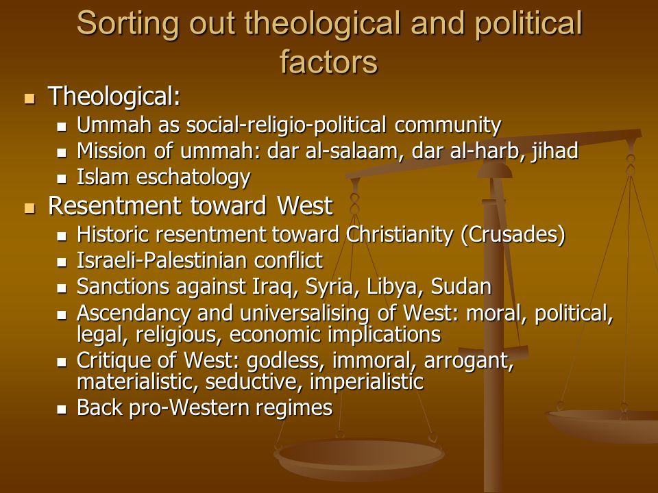 Sorting out theological and political factors Theological: Theological: Ummah as social-religio-political community Ummah as social-religio-political community Mission of ummah: dar al-salaam, dar al-harb, jihad Mission of ummah: dar al-salaam, dar al-harb, jihad Islam eschatology Islam eschatology Resentment toward West Resentment toward West Historic resentment toward Christianity (Crusades) Historic resentment toward Christianity (Crusades) Israeli-Palestinian conflict Israeli-Palestinian conflict Sanctions against Iraq, Syria, Libya, Sudan Sanctions against Iraq, Syria, Libya, Sudan Ascendancy and universalising of West: moral, political, legal, religious, economic implications Ascendancy and universalising of West: moral, political, legal, religious, economic implications Critique of West: godless, immoral, arrogant, materialistic, seductive, imperialistic Critique of West: godless, immoral, arrogant, materialistic, seductive, imperialistic Back pro-Western regimes Back pro-Western regimes