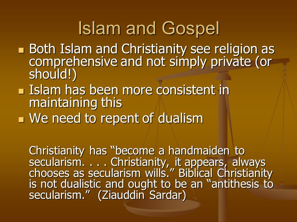 Islam and Gospel Both Islam and Christianity see religion as comprehensive and not simply private (or should!) Both Islam and Christianity see religion as comprehensive and not simply private (or should!) Islam has been more consistent in maintaining this Islam has been more consistent in maintaining this We need to repent of dualism We need to repent of dualism Christianity has become a handmaiden to secularism....