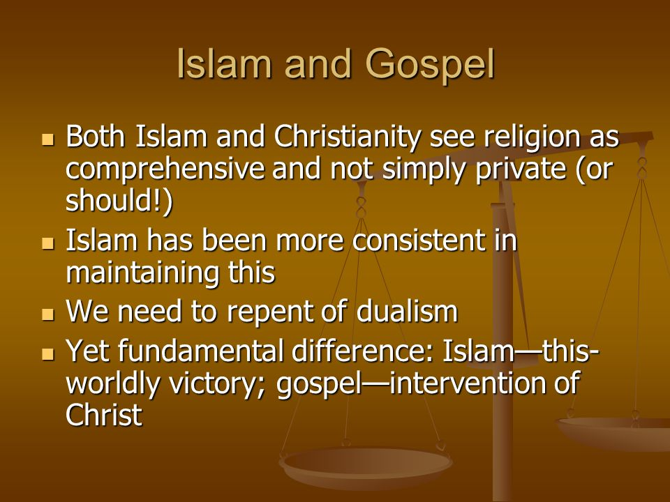 Islam and Gospel Both Islam and Christianity see religion as comprehensive and not simply private (or should!) Both Islam and Christianity see religion as comprehensive and not simply private (or should!) Islam has been more consistent in maintaining this Islam has been more consistent in maintaining this We need to repent of dualism We need to repent of dualism Yet fundamental difference: Islamthis- worldly victory; gospelintervention of Christ Yet fundamental difference: Islamthis- worldly victory; gospelintervention of Christ