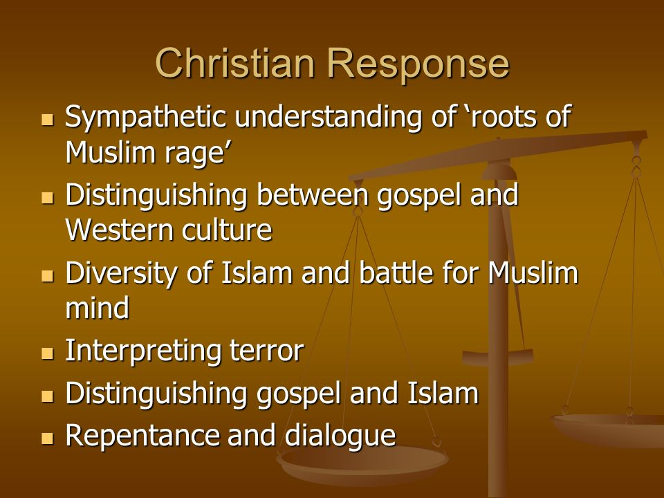 Christian Response Sympathetic understanding of roots of Muslim rage Sympathetic understanding of roots of Muslim rage Distinguishing between gospel and Western culture Distinguishing between gospel and Western culture Diversity of Islam and battle for Muslim mind Diversity of Islam and battle for Muslim mind Interpreting terror Interpreting terror Distinguishing gospel and Islam Distinguishing gospel and Islam Repentance and dialogue Repentance and dialogue