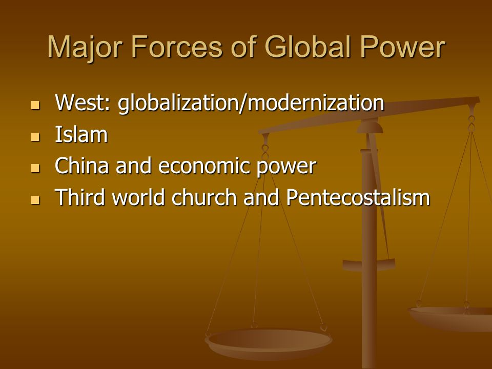 Major Forces of Global Power West: globalization/modernization West: globalization/modernization Islam Islam China and economic power China and economic power Third world church and Pentecostalism Third world church and Pentecostalism