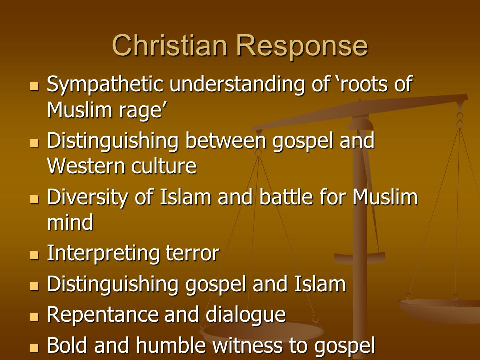 Christian Response Sympathetic understanding of roots of Muslim rage Sympathetic understanding of roots of Muslim rage Distinguishing between gospel and Western culture Distinguishing between gospel and Western culture Diversity of Islam and battle for Muslim mind Diversity of Islam and battle for Muslim mind Interpreting terror Interpreting terror Distinguishing gospel and Islam Distinguishing gospel and Islam Repentance and dialogue Repentance and dialogue Bold and humble witness to gospel Bold and humble witness to gospel