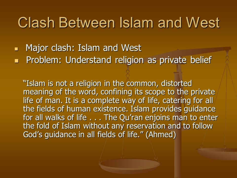Clash Between Islam and West Major clash: Islam and West Major clash: Islam and West Problem: Understand religion as private belief Problem: Understand religion as private belief Islam is not a religion in the common, distorted meaning of the word, confining its scope to the private life of man.