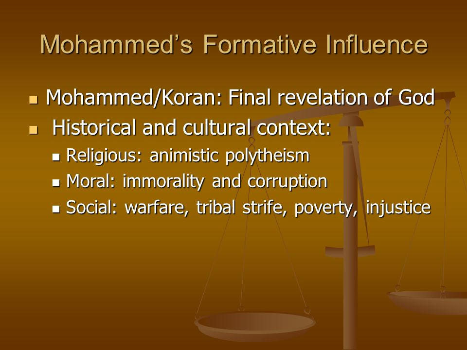 Mohammeds Formative Influence Mohammed/Koran: Final revelation of God Mohammed/Koran: Final revelation of God Historical and cultural context: Historical and cultural context: Religious: animistic polytheism Religious: animistic polytheism Moral: immorality and corruption Moral: immorality and corruption Social: warfare, tribal strife, poverty, injustice Social: warfare, tribal strife, poverty, injustice