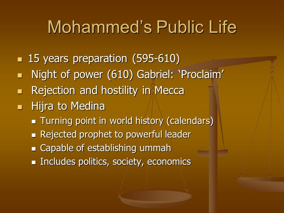Mohammeds Public Life 15 years preparation ( ) 15 years preparation ( ) Night of power (610) Gabriel: Proclaim Night of power (610) Gabriel: Proclaim Rejection and hostility in Mecca Rejection and hostility in Mecca Hijra to Medina Hijra to Medina Turning point in world history (calendars) Turning point in world history (calendars) Rejected prophet to powerful leader Rejected prophet to powerful leader Capable of establishing ummah Capable of establishing ummah Includes politics, society, economics Includes politics, society, economics