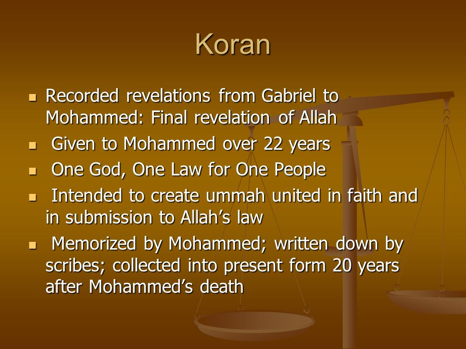Koran Recorded revelations from Gabriel to Mohammed: Final revelation of Allah Recorded revelations from Gabriel to Mohammed: Final revelation of Allah Given to Mohammed over 22 years Given to Mohammed over 22 years One God, One Law for One People One God, One Law for One People Intended to create ummah united in faith and in submission to Allahs law Intended to create ummah united in faith and in submission to Allahs law Memorized by Mohammed; written down by scribes; collected into present form 20 years after Mohammeds death Memorized by Mohammed; written down by scribes; collected into present form 20 years after Mohammeds death
