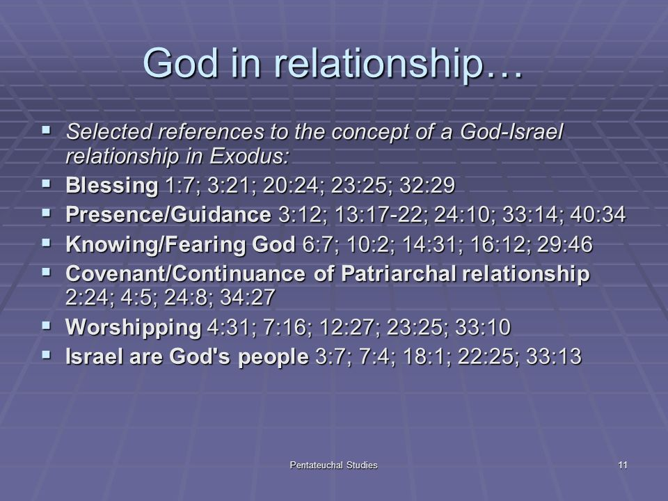 Pentateuchal Studies11 God in relationship… Selected references to the concept of a God-Israel relationship in Exodus: Selected references to the concept of a God-Israel relationship in Exodus: Blessing 1:7; 3:21; 20:24; 23:25; 32:29 Blessing 1:7; 3:21; 20:24; 23:25; 32:29 Presence/Guidance 3:12; 13:17-22; 24:10; 33:14; 40:34 Presence/Guidance 3:12; 13:17-22; 24:10; 33:14; 40:34 Knowing/Fearing God 6:7; 10:2; 14:31; 16:12; 29:46 Knowing/Fearing God 6:7; 10:2; 14:31; 16:12; 29:46 Covenant/Continuance of Patriarchal relationship 2:24; 4:5; 24:8; 34:27 Covenant/Continuance of Patriarchal relationship 2:24; 4:5; 24:8; 34:27 Worshipping 4:31; 7:16; 12:27; 23:25; 33:10 Worshipping 4:31; 7:16; 12:27; 23:25; 33:10 Israel are God s people 3:7; 7:4; 18:1; 22:25; 33:13 Israel are God s people 3:7; 7:4; 18:1; 22:25; 33:13