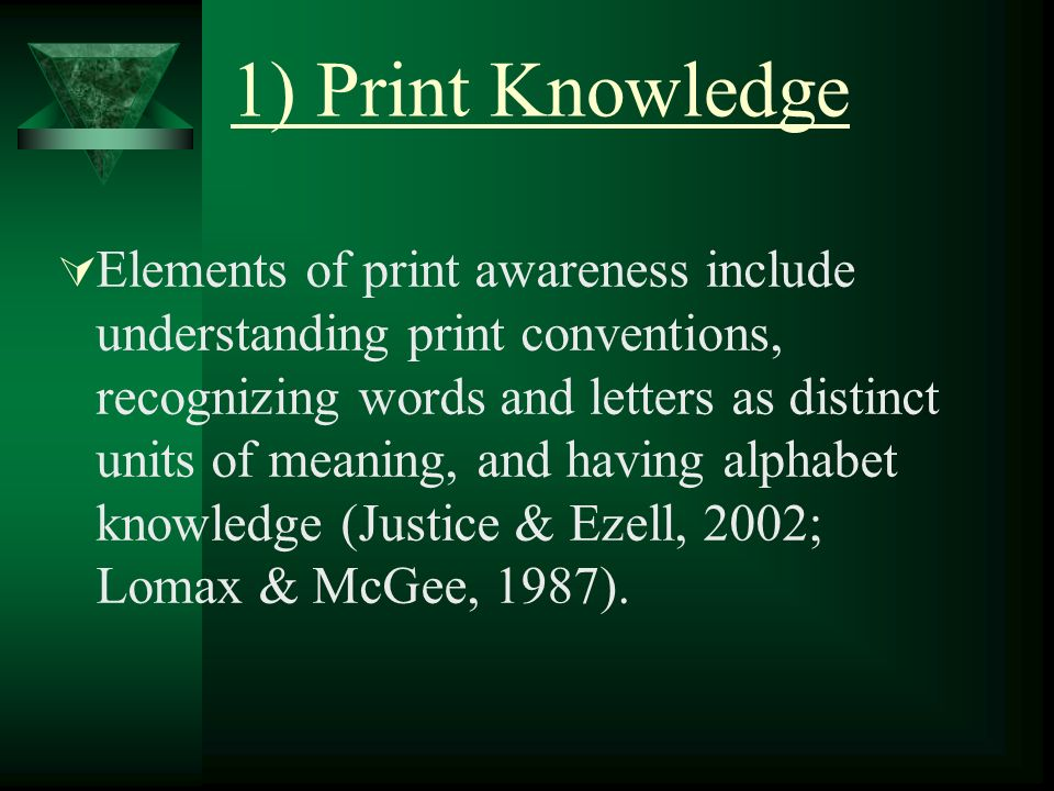 1) Print Knowledge Elements of print awareness include understanding print conventions, recognizing words and letters as distinct units of meaning, and having alphabet knowledge (Justice & Ezell, 2002; Lomax & McGee, 1987).