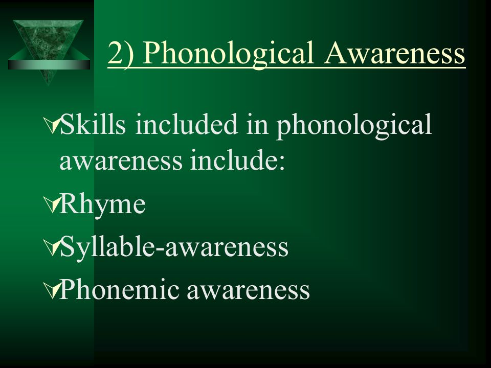 2) Phonological Awareness Skills included in phonological awareness include: Rhyme Syllable-awareness Phonemic awareness