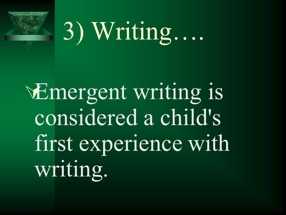 3) Writing…. Emergent writing is considered a child s first experience with writing.