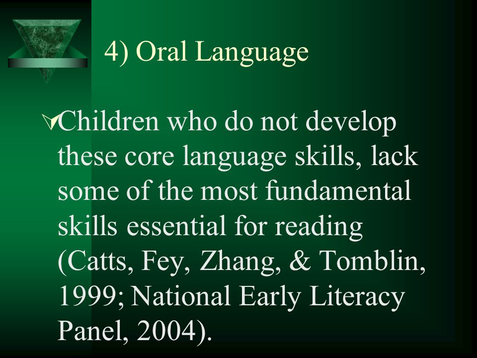 4) Oral Language Children who do not develop these core language skills, lack some of the most fundamental skills essential for reading (Catts, Fey, Zhang, & Tomblin, 1999; National Early Literacy Panel, 2004).