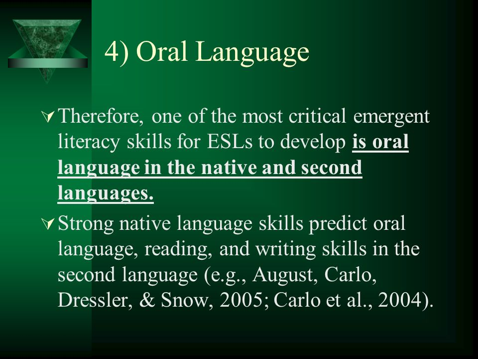 4) Oral Language Therefore, one of the most critical emergent literacy skills for ESLs to develop is oral language in the native and second languages.