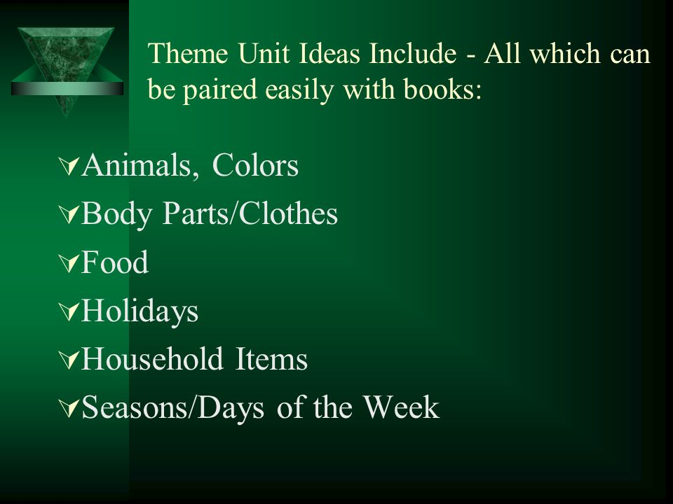 Theme Unit Ideas Include - All which can be paired easily with books: Animals, Colors Body Parts/Clothes Food Holidays Household Items Seasons/Days of the Week