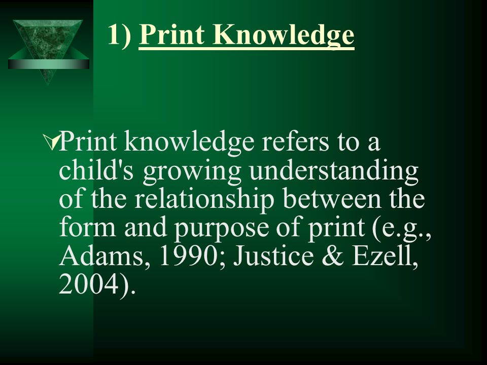 1) Print Knowledge Print knowledge refers to a child s growing understanding of the relationship between the form and purpose of print (e.g., Adams, 1990; Justice & Ezell, 2004).