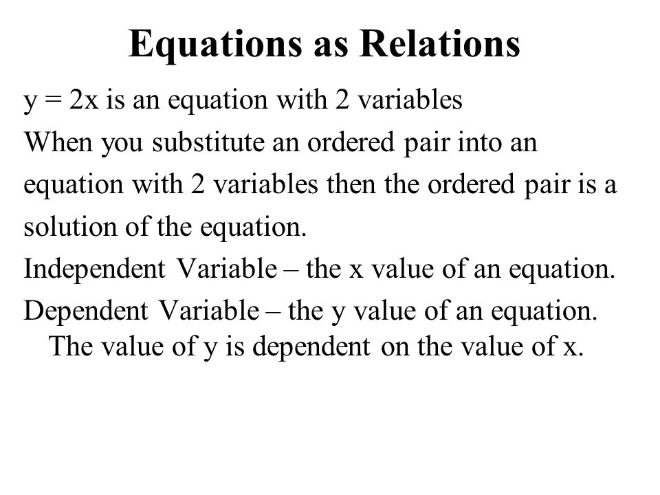 Equations as Relations y = 2x is an equation with 2 variables When you substitute an ordered pair into an equation with 2 variables then the ordered pair is a solution of the equation.
