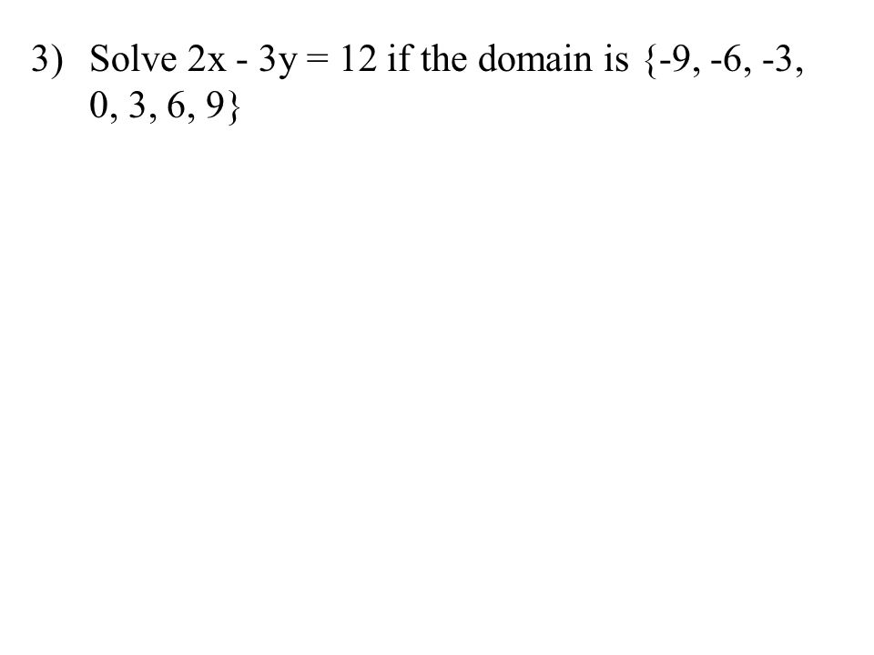 3)Solve 2x - 3y = 12 if the domain is {-9, -6, -3, 0, 3, 6, 9}