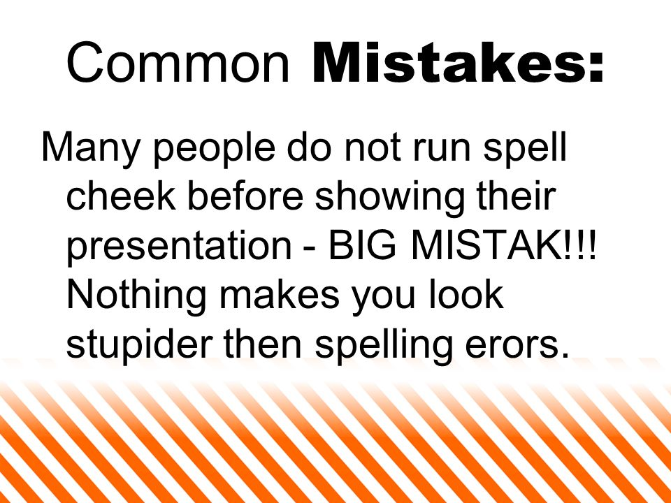 Common Mistakes: Many people do not run spell cheek before showing their presentation - BIG MISTAK!!.
