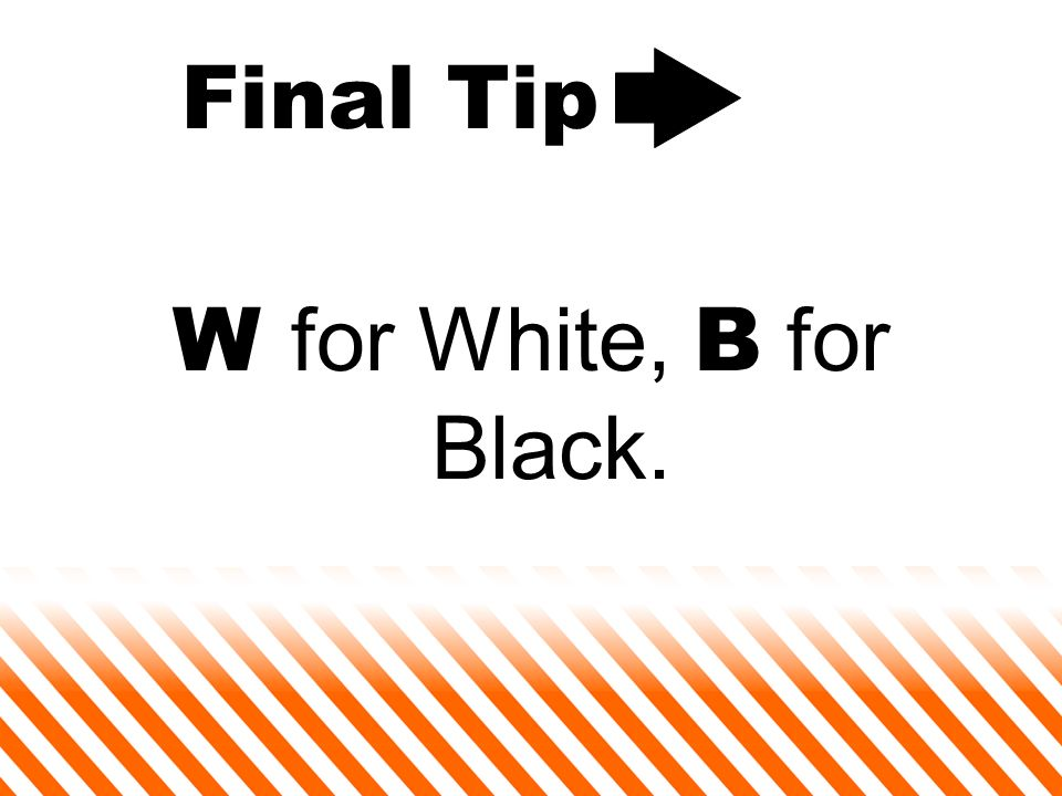 Final Tip W for White, B for Black.