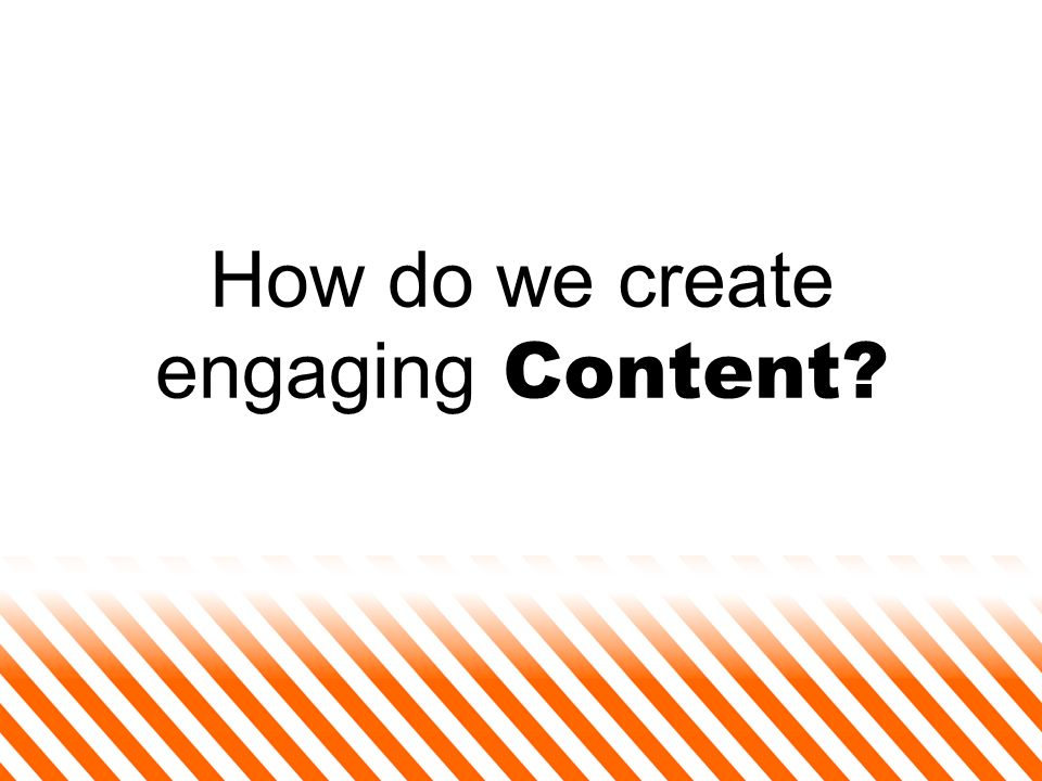 How do we create engaging Content