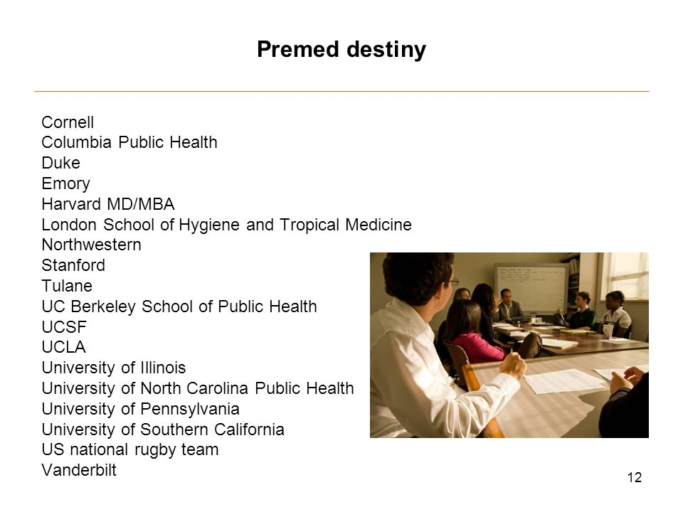 12 Premed destiny Cornell Columbia Public Health Duke Emory Harvard MD/MBA London School of Hygiene and Tropical Medicine Northwestern Stanford Tulane UC Berkeley School of Public Health UCSF UCLA University of Illinois University of North Carolina Public Health University of Pennsylvania University of Southern California US national rugby team Vanderbilt