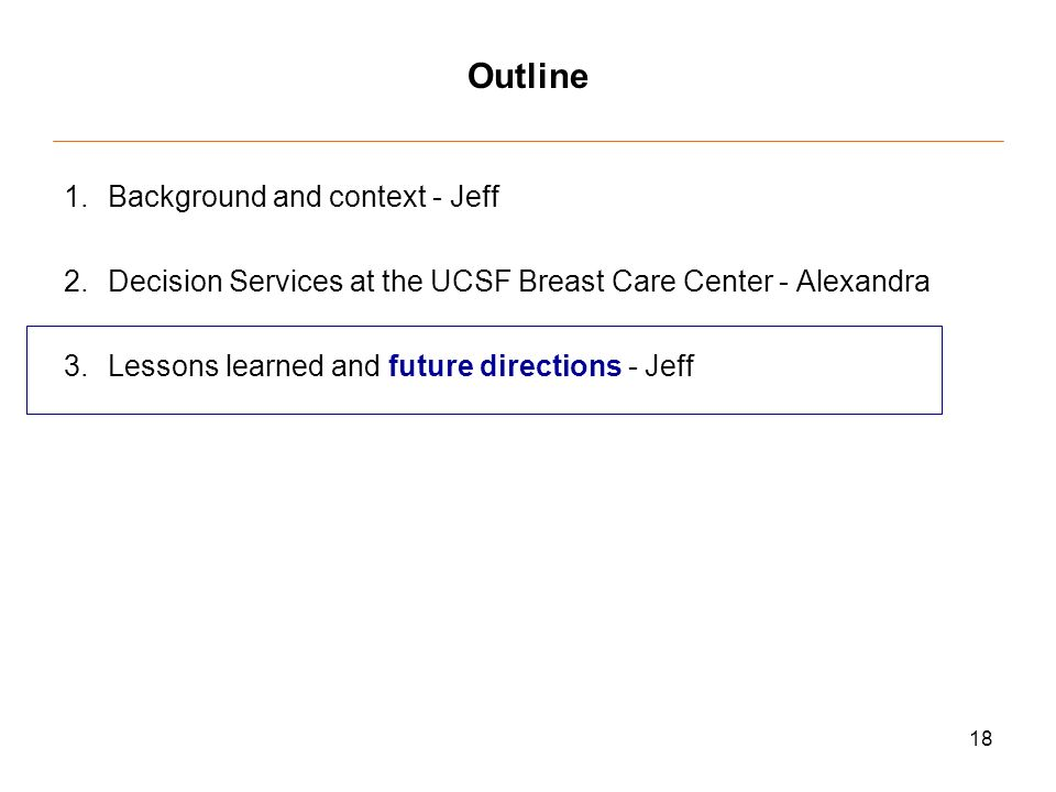 18 Outline 1.Background and context - Jeff 2.Decision Services at the UCSF Breast Care Center - Alexandra 3.Lessons learned and future directions - Jeff