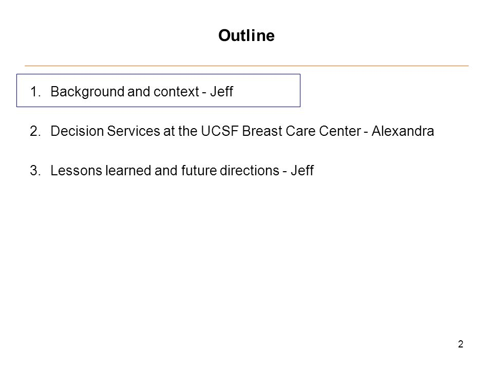 2 Outline 1.Background and context - Jeff 2.Decision Services at the UCSF Breast Care Center - Alexandra 3.Lessons learned and future directions - Jeff