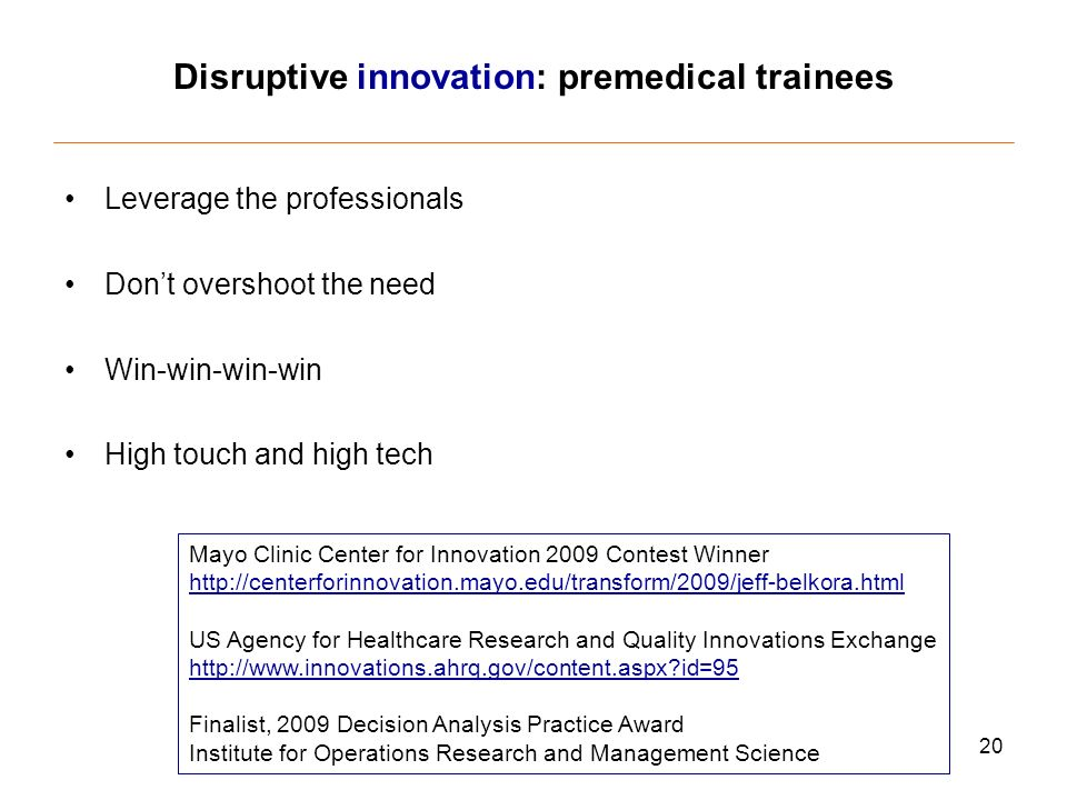 20 Disruptive innovation: premedical trainees Leverage the professionals Dont overshoot the need Win-win-win-win High touch and high tech Mayo Clinic Center for Innovation 2009 Contest Winner   US Agency for Healthcare Research and Quality Innovations Exchange   id=95 Finalist, 2009 Decision Analysis Practice Award Institute for Operations Research and Management Science