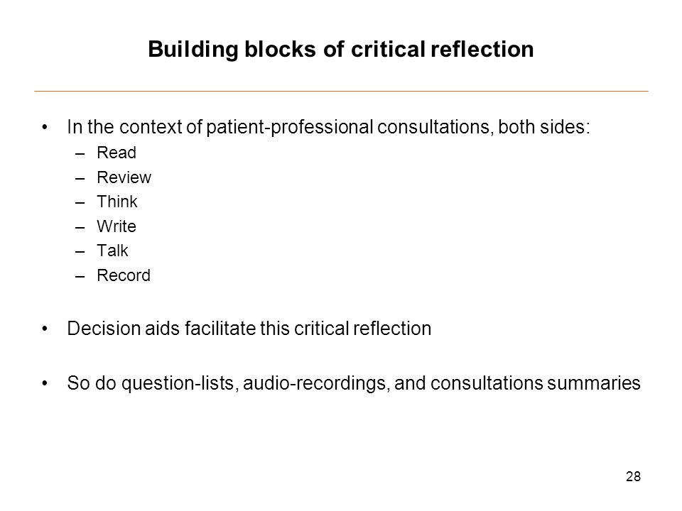 28 Building blocks of critical reflection In the context of patient-professional consultations, both sides: –Read –Review –Think –Write –Talk –Record Decision aids facilitate this critical reflection So do question-lists, audio-recordings, and consultations summaries