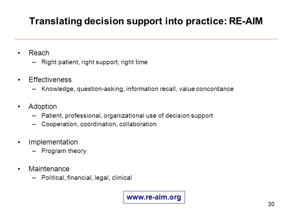 30 Translating decision support into practice: RE-AIM Reach –Right patient, right support, right time Effectiveness –Knowledge, question-asking, information recall, value concordance Adoption –Patient, professional, organizational use of decision support –Cooperation, coordination, collaboration Implementation –Program theory Maintenance –Political, financial, legal, clinical