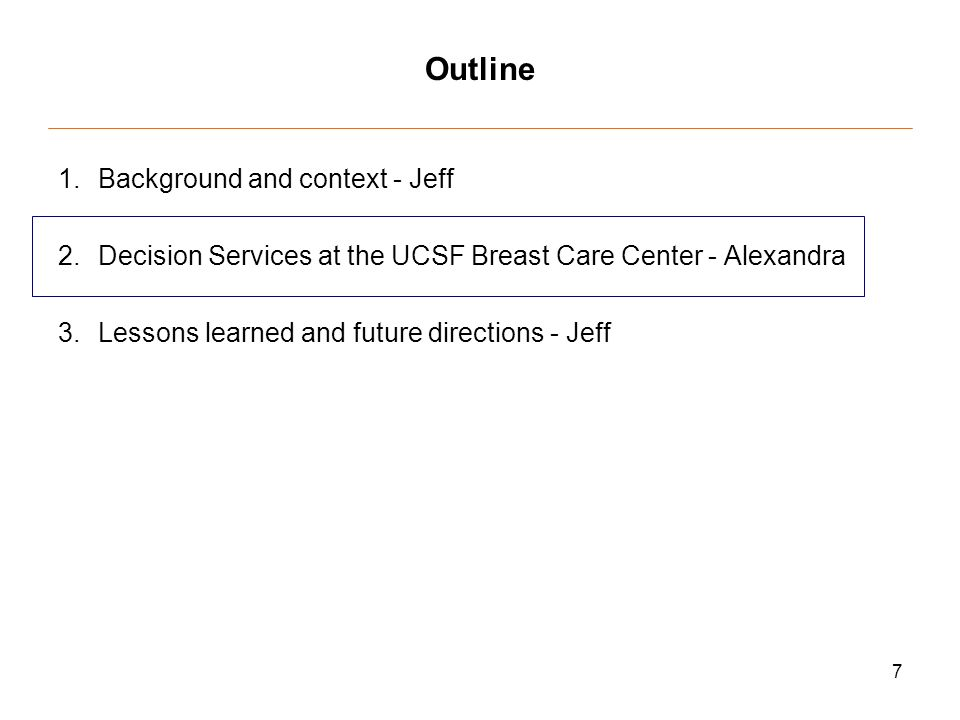 7 Outline 1.Background and context - Jeff 2.Decision Services at the UCSF Breast Care Center - Alexandra 3.Lessons learned and future directions - Jeff