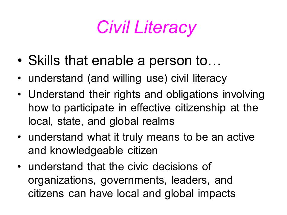 Civil Literacy Skills that enable a person to… understand (and willing use) civil literacy Understand their rights and obligations involving how to participate in effective citizenship at the local, state, and global realms understand what it truly means to be an active and knowledgeable citizen understand that the civic decisions of organizations, governments, leaders, and citizens can have local and global impacts